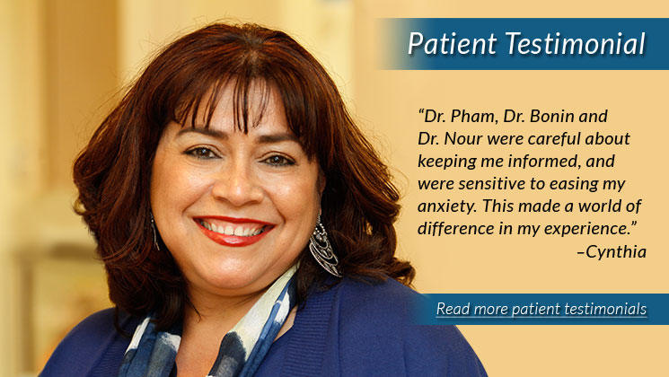 "Patient Testimonial. ""Dr. Pham, Dr. Bonin and Dr. Nour were careful about keeping me informed, and were sensitive to easing my anxiety. This made a world of difference in my experience."" —Cynthia. Click to read more patient testimonials."
